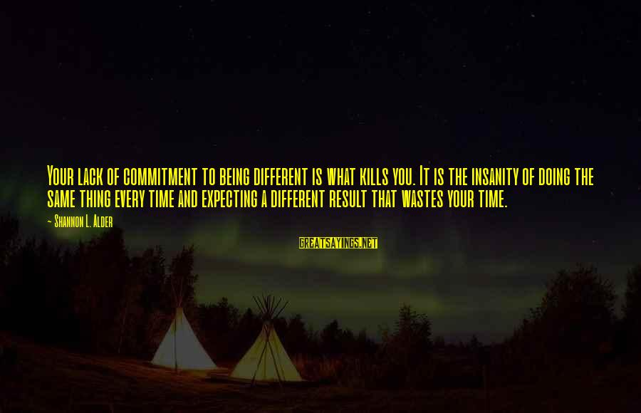 Doing Your Thing Sayings By Shannon L. Alder: Your lack of commitment to being different is what kills you. It is the insanity