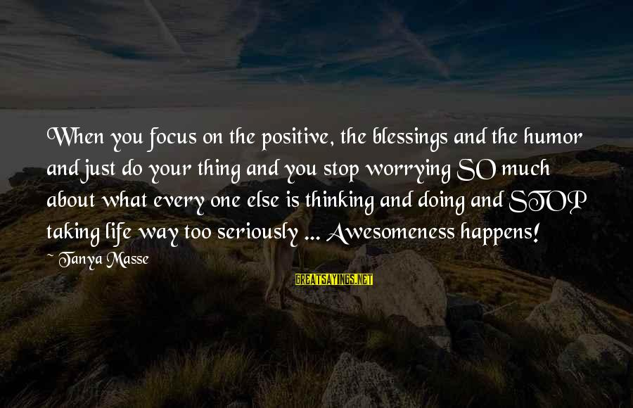 Doing Your Thing Sayings By Tanya Masse: When you focus on the positive, the blessings and the humor and just do your