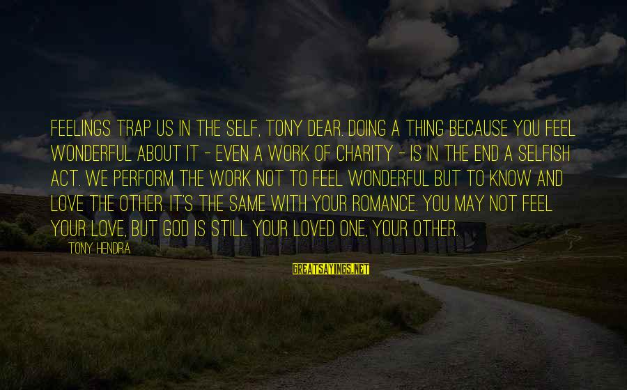 Doing Your Thing Sayings By Tony Hendra: Feelings trap us in the self, Tony dear. Doing a thing because you feel wonderful