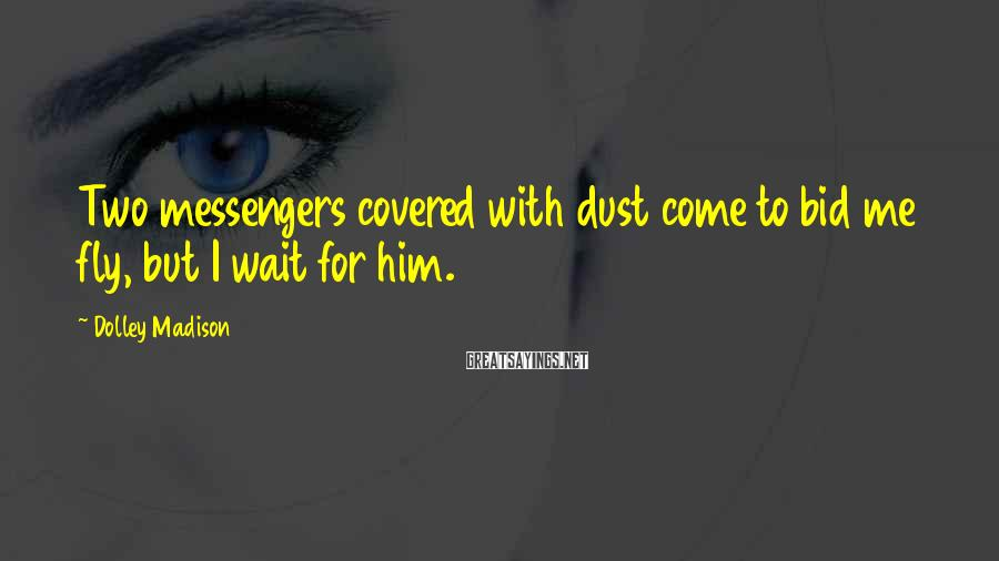 Dolley Madison Sayings: Two messengers covered with dust come to bid me fly, but I wait for him.