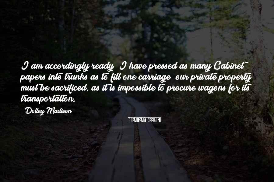 Dolley Madison Sayings: I am accordingly ready; I have pressed as many Cabinet papers into trunks as to