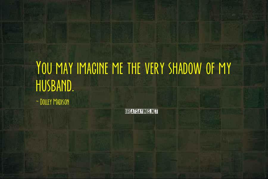 Dolley Madison Sayings: You may imagine me the very shadow of my husband.