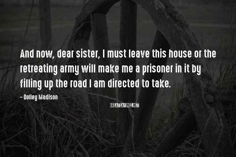 Dolley Madison Sayings: And now, dear sister, I must leave this house or the retreating army will make