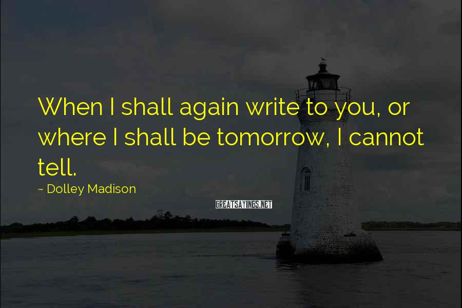 Dolley Madison Sayings: When I shall again write to you, or where I shall be tomorrow, I cannot