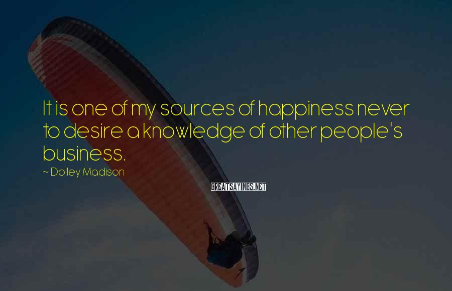 Dolley Madison Sayings: It is one of my sources of happiness never to desire a knowledge of other