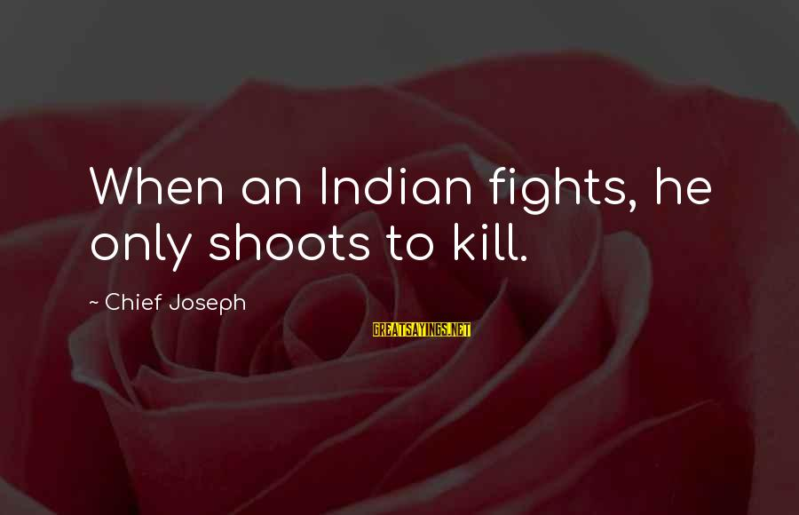 Dolores Krieger Sayings By Chief Joseph: When an Indian fights, he only shoots to kill.