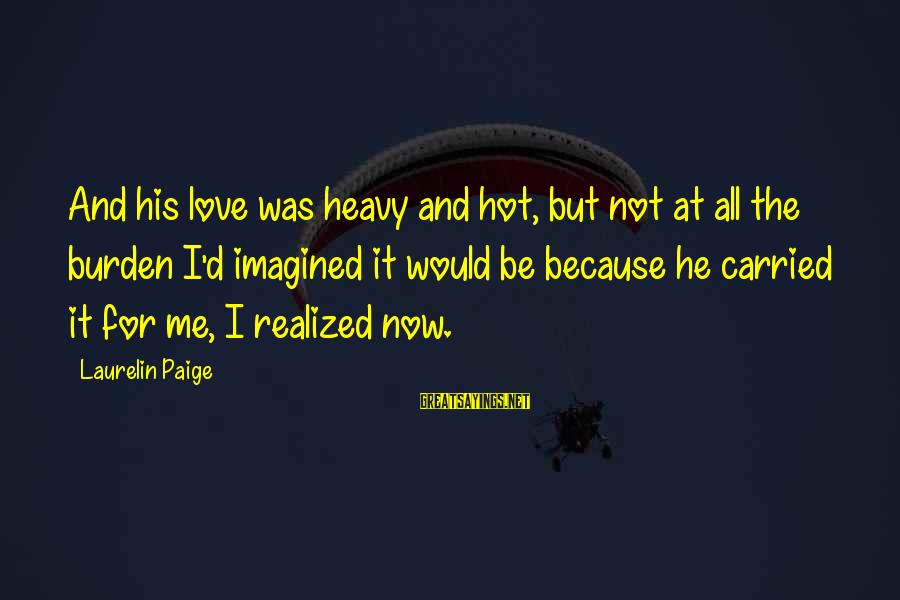 Dolores Krieger Sayings By Laurelin Paige: And his love was heavy and hot, but not at all the burden I'd imagined