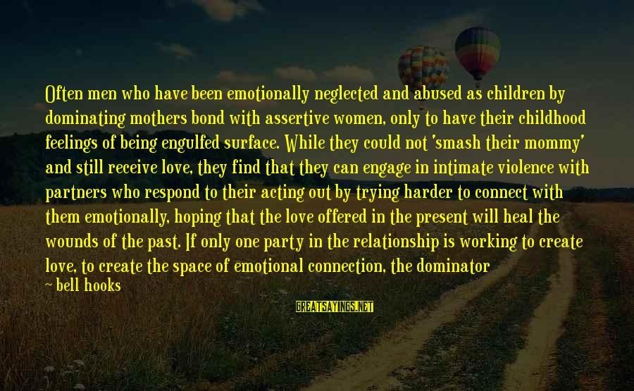 Dominating Relationships Sayings By Bell Hooks: Often men who have been emotionally neglected and abused as children by dominating mothers bond