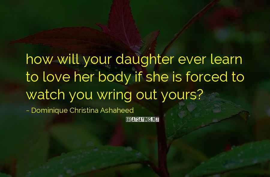 Dominique Christina Ashaheed Sayings: how will your daughter ever learn to love her body if she is forced to