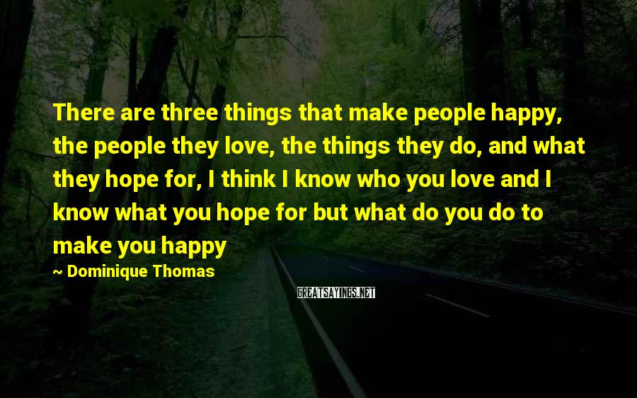 Dominique Thomas Sayings: There are three things that make people happy, the people they love, the things they