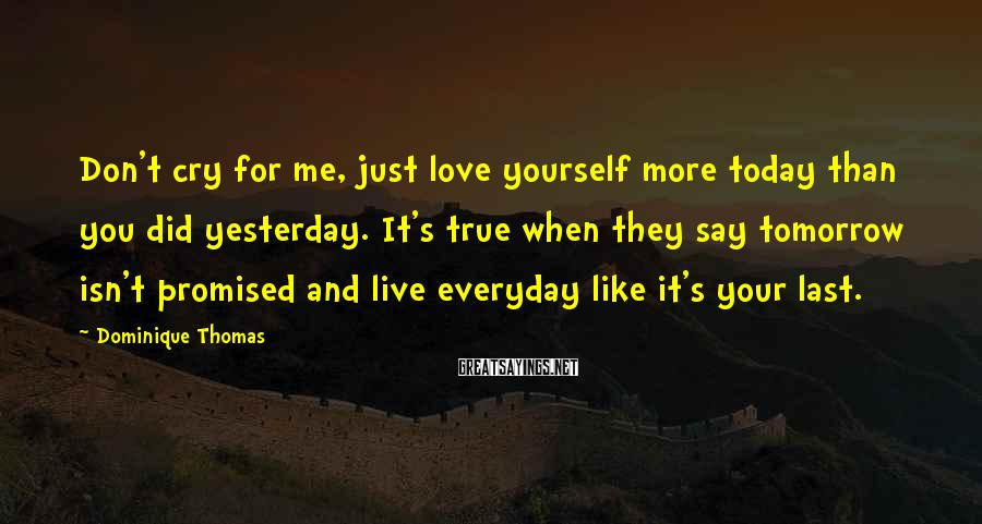 Dominique Thomas Sayings: Don't cry for me, just love yourself more today than you did yesterday. It's true