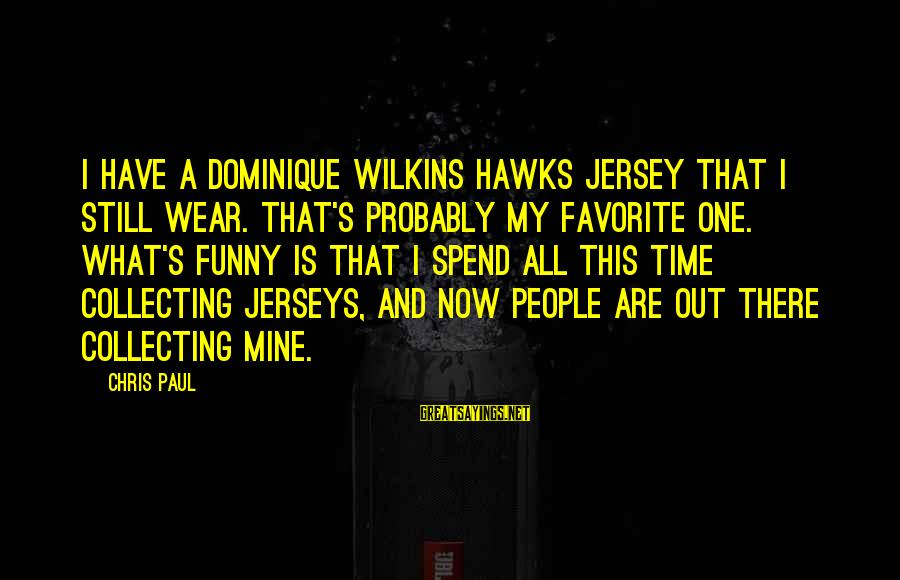 Dominique Wilkins Sayings By Chris Paul: I have a Dominique Wilkins Hawks jersey that I still wear. That's probably my favorite
