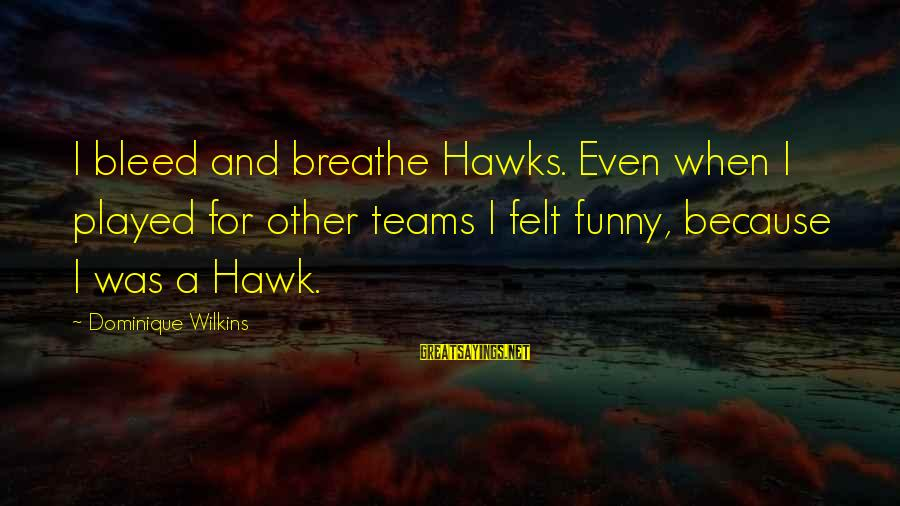 Dominique Wilkins Sayings By Dominique Wilkins: I bleed and breathe Hawks. Even when I played for other teams I felt funny,