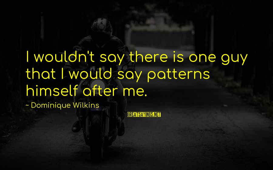 Dominique Wilkins Sayings By Dominique Wilkins: I wouldn't say there is one guy that I would say patterns himself after me.