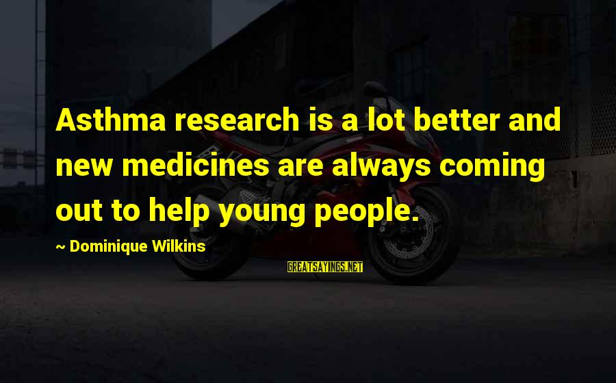 Dominique Wilkins Sayings By Dominique Wilkins: Asthma research is a lot better and new medicines are always coming out to help