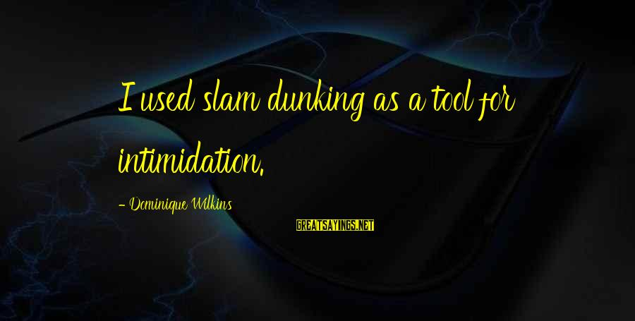 Dominique Wilkins Sayings By Dominique Wilkins: I used slam dunking as a tool for intimidation.
