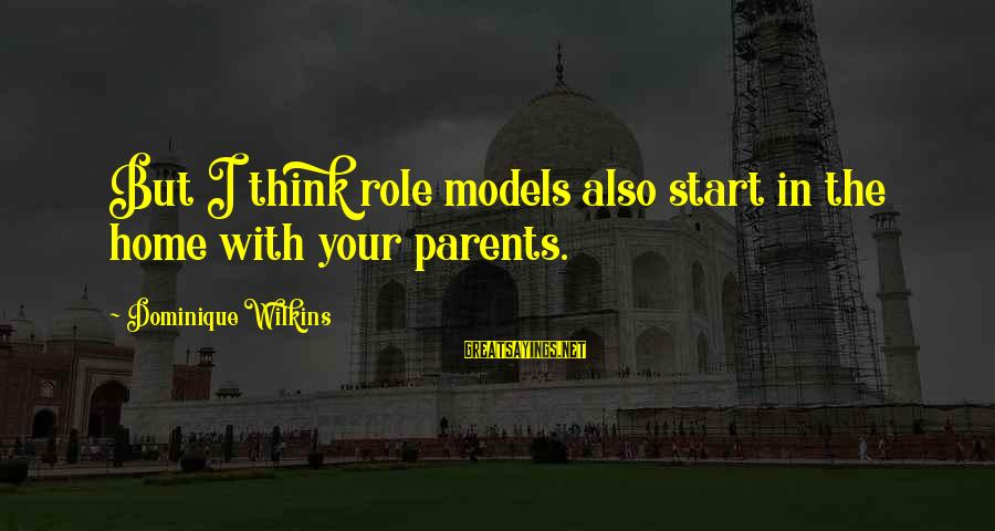 Dominique Wilkins Sayings By Dominique Wilkins: But I think role models also start in the home with your parents.