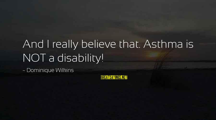 Dominique Wilkins Sayings By Dominique Wilkins: And I really believe that. Asthma is NOT a disability!