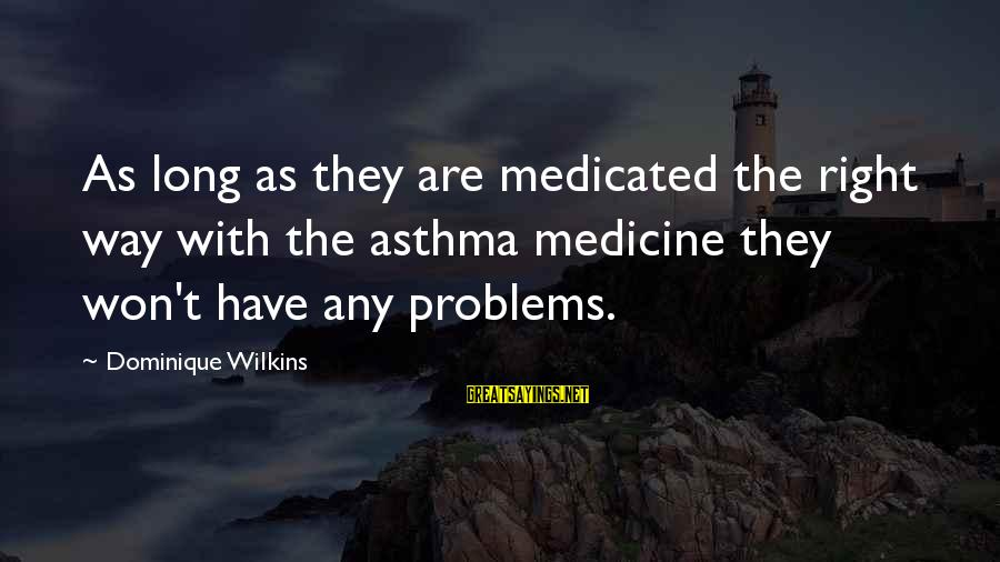 Dominique Wilkins Sayings By Dominique Wilkins: As long as they are medicated the right way with the asthma medicine they won't