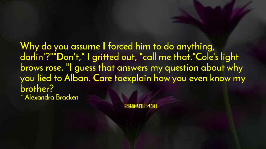 """Don Assume Sayings By Alexandra Bracken: Why do you assume I forced him to do anything, darlin'?""""""""Don't,"""" I gritted out, """"call"""