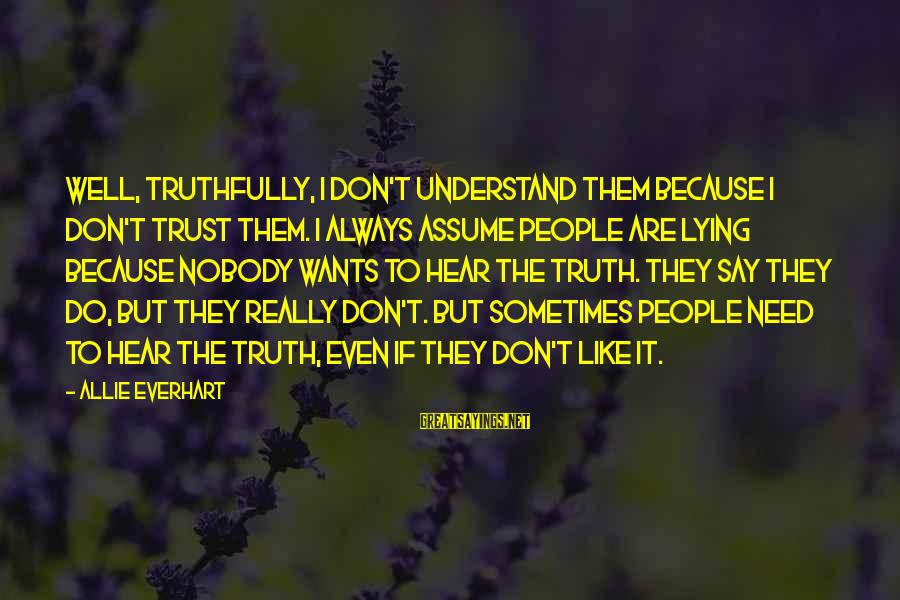 Don Assume Sayings By Allie Everhart: Well, truthfully, I don't understand them because I don't trust them. I always assume people
