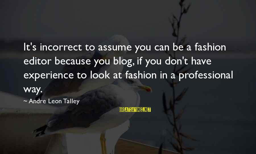 Don Assume Sayings By Andre Leon Talley: It's incorrect to assume you can be a fashion editor because you blog, if you