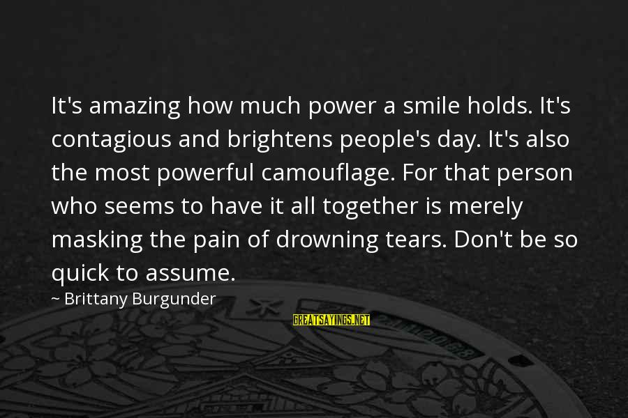 Don Assume Sayings By Brittany Burgunder: It's amazing how much power a smile holds. It's contagious and brightens people's day. It's