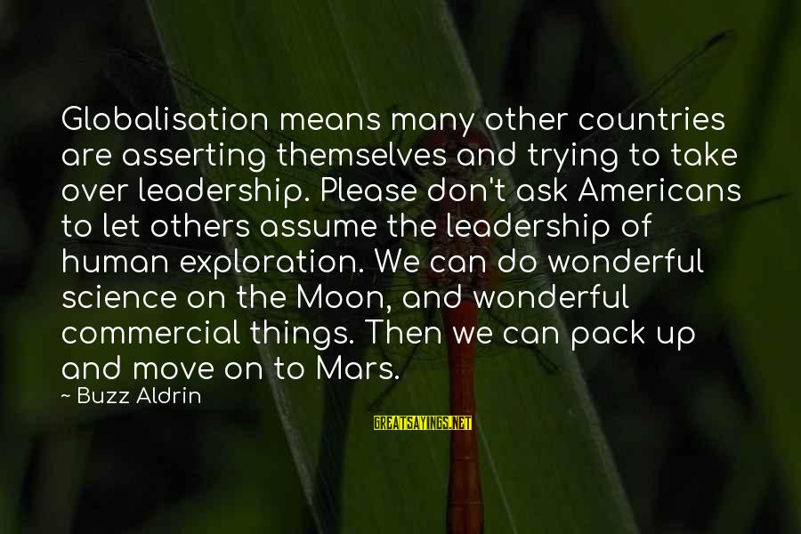 Don Assume Sayings By Buzz Aldrin: Globalisation means many other countries are asserting themselves and trying to take over leadership. Please