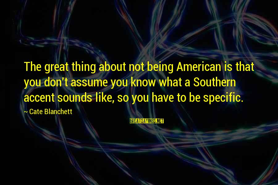 Don Assume Sayings By Cate Blanchett: The great thing about not being American is that you don't assume you know what