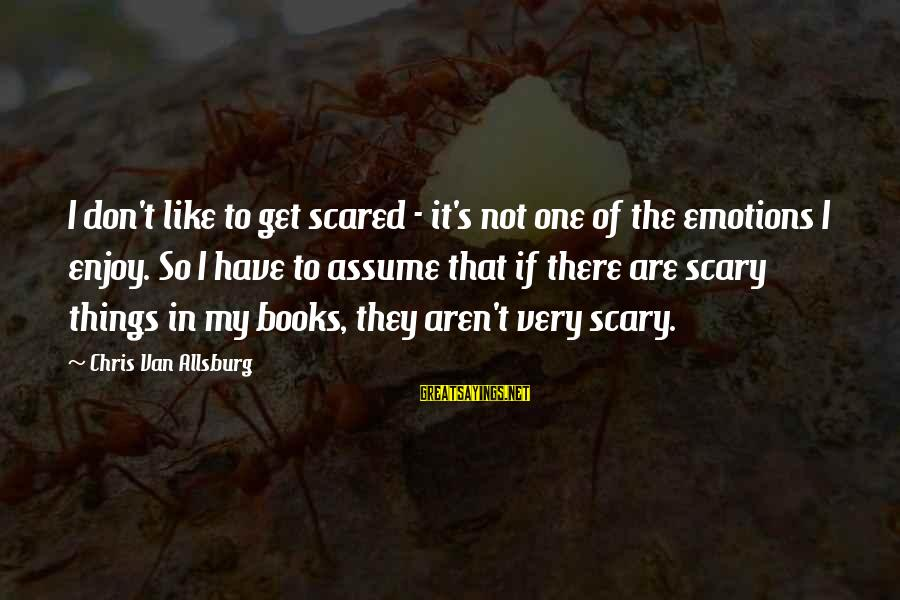 Don Assume Sayings By Chris Van Allsburg: I don't like to get scared - it's not one of the emotions I enjoy.