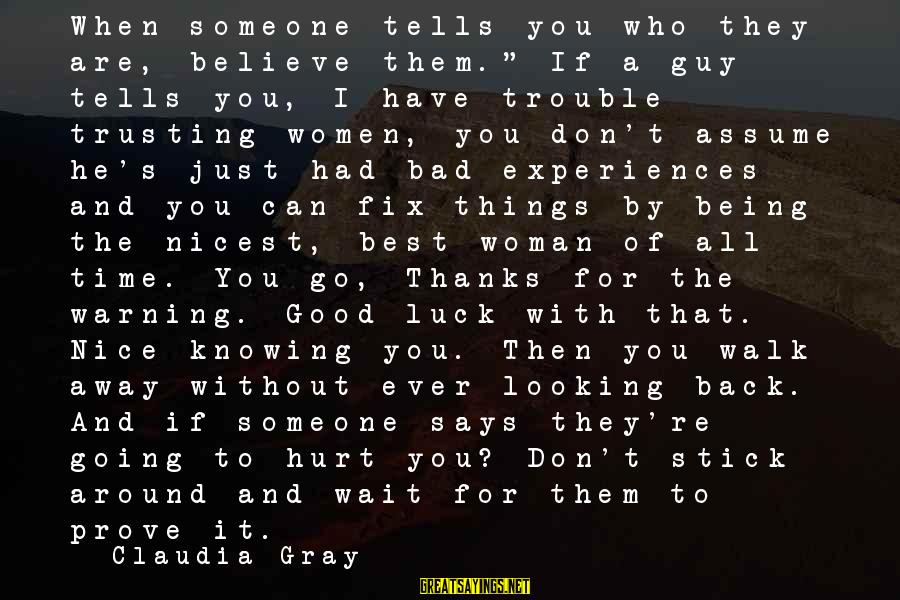 """Don Assume Sayings By Claudia Gray: When someone tells you who they are, believe them."""" If a guy tells you, I"""