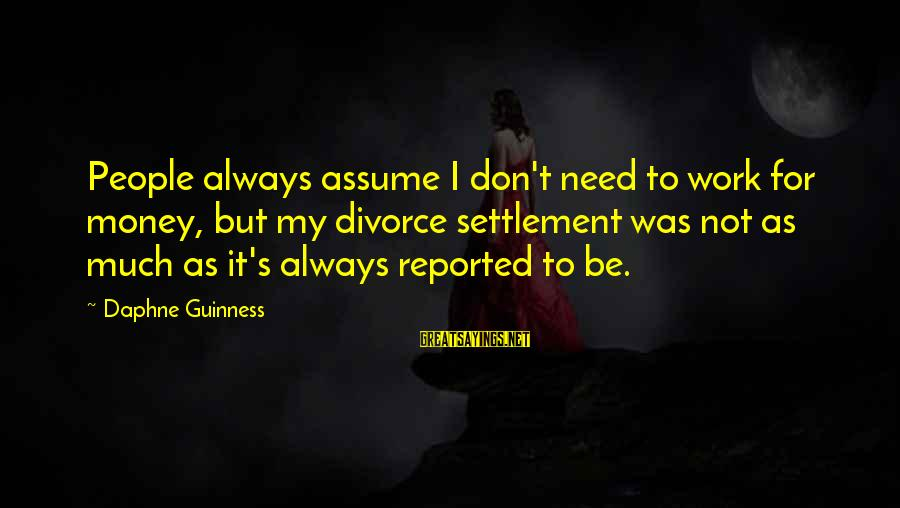 Don Assume Sayings By Daphne Guinness: People always assume I don't need to work for money, but my divorce settlement was