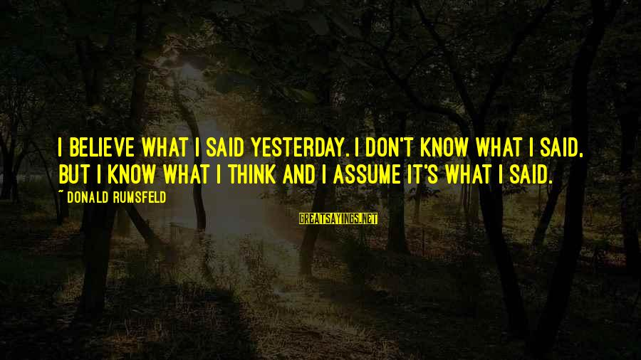 Don Assume Sayings By Donald Rumsfeld: I believe what I said yesterday. I don't know what I said, but I know