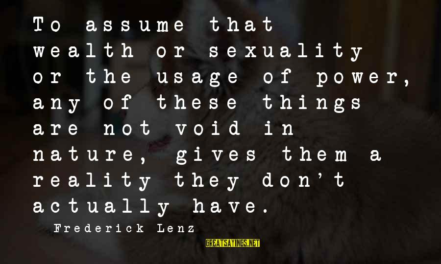 Don Assume Sayings By Frederick Lenz: To assume that wealth or sexuality or the usage of power, any of these things