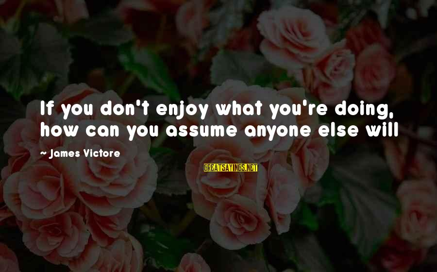 Don Assume Sayings By James Victore: If you don't enjoy what you're doing, how can you assume anyone else will