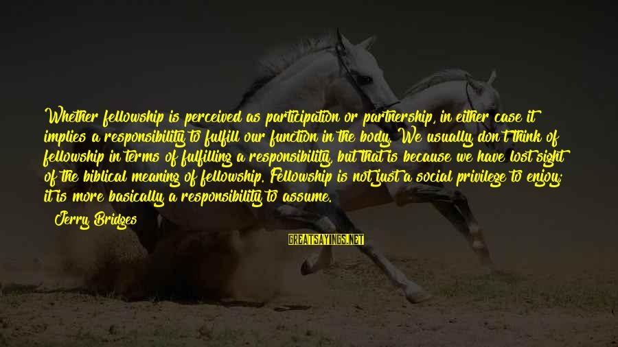 Don Assume Sayings By Jerry Bridges: Whether fellowship is perceived as participation or partnership, in either case it implies a responsibility