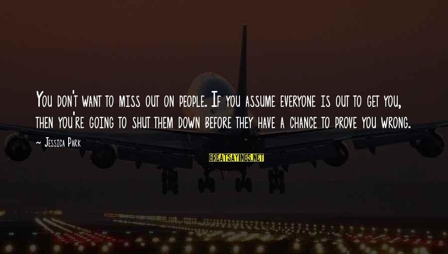 Don Assume Sayings By Jessica Park: You don't want to miss out on people. If you assume everyone is out to