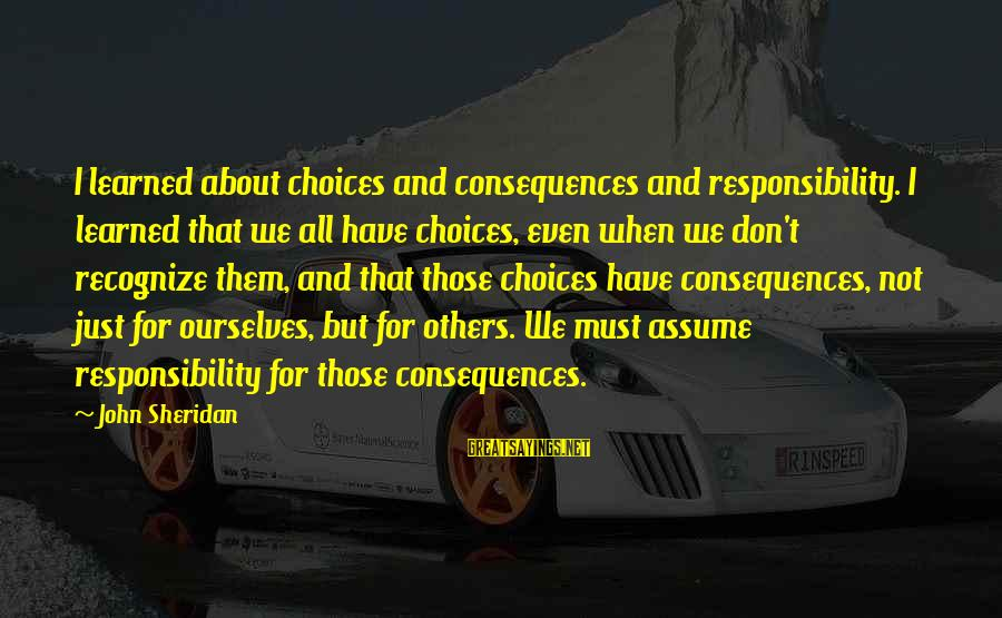Don Assume Sayings By John Sheridan: I learned about choices and consequences and responsibility. I learned that we all have choices,