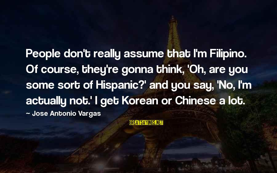 Don Assume Sayings By Jose Antonio Vargas: People don't really assume that I'm Filipino. Of course, they're gonna think, 'Oh, are you