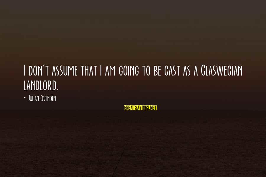 Don Assume Sayings By Julian Ovenden: I don't assume that I am going to be cast as a Glaswegian landlord.