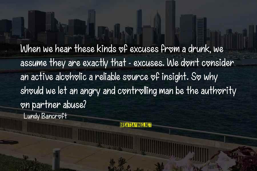Don Assume Sayings By Lundy Bancroft: When we hear these kinds of excuses from a drunk, we assume they are exactly