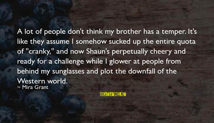 Don Assume Sayings By Mira Grant: A lot of people don't think my brother has a temper. It's like they assume