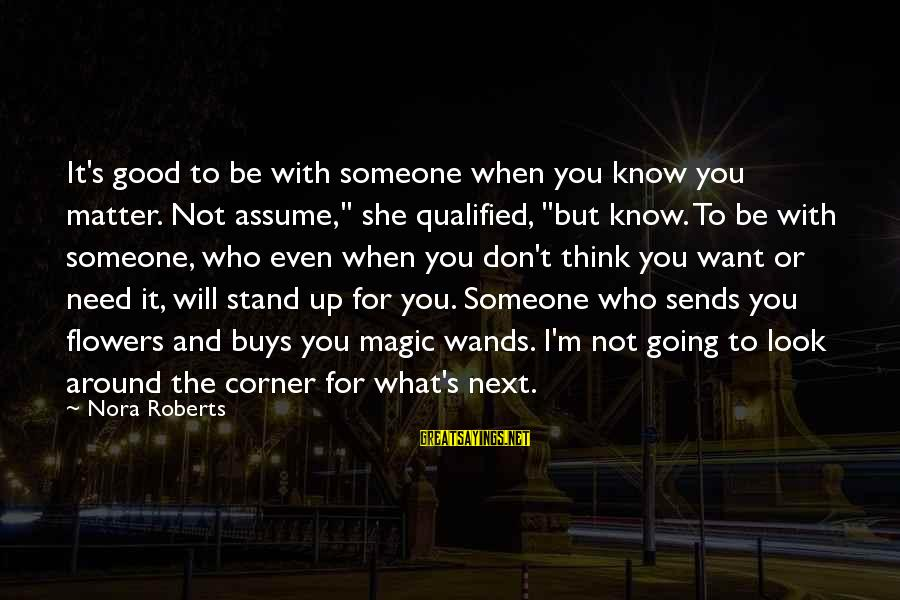 """Don Assume Sayings By Nora Roberts: It's good to be with someone when you know you matter. Not assume,"""" she qualified,"""