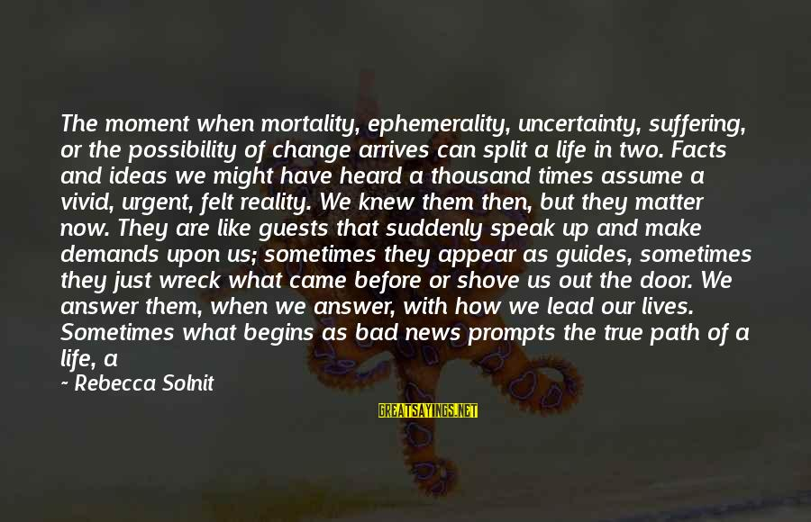 Don Assume Sayings By Rebecca Solnit: The moment when mortality, ephemerality, uncertainty, suffering, or the possibility of change arrives can split