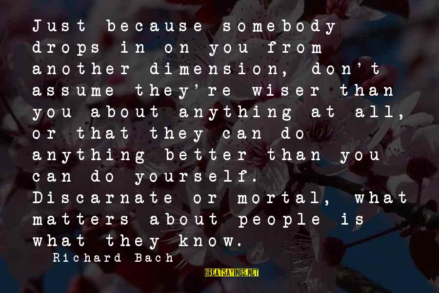 Don Assume Sayings By Richard Bach: Just because somebody drops in on you from another dimension, don't assume they're wiser than