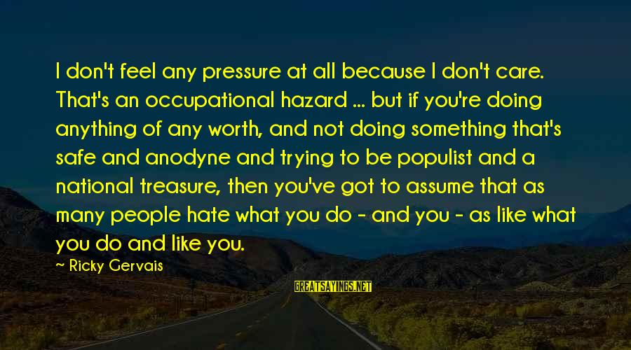 Don Assume Sayings By Ricky Gervais: I don't feel any pressure at all because I don't care. That's an occupational hazard