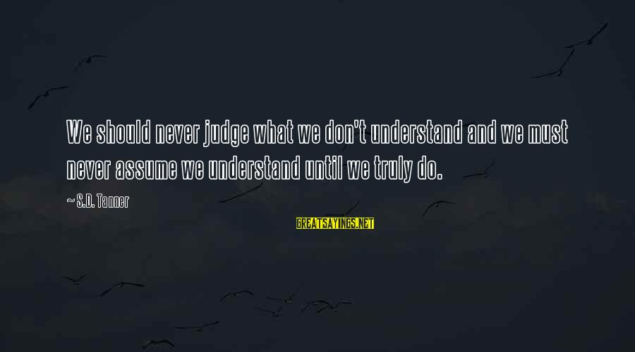 Don Assume Sayings By S.D. Tanner: We should never judge what we don't understand and we must never assume we understand