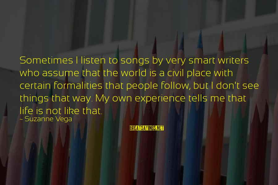 Don Assume Sayings By Suzanne Vega: Sometimes I listen to songs by very smart writers who assume that the world is