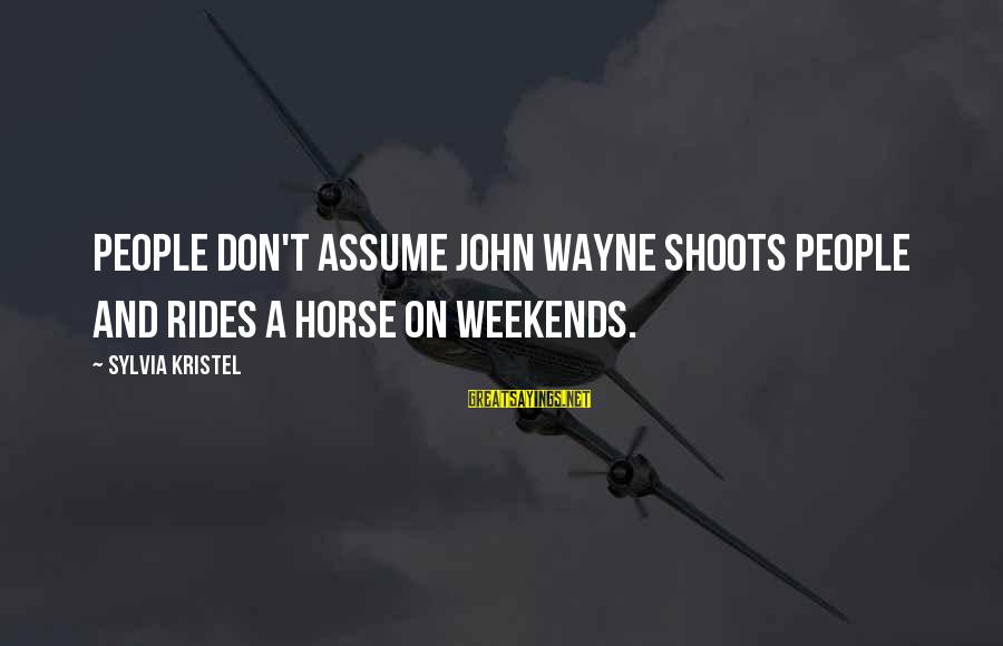 Don Assume Sayings By Sylvia Kristel: People don't assume John Wayne shoots people and rides a horse on weekends.