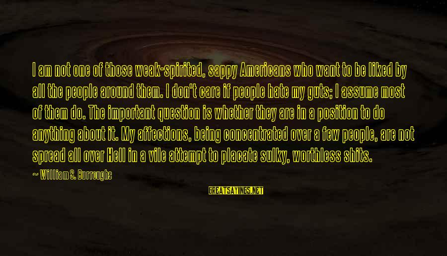 Don Assume Sayings By William S. Burroughs: I am not one of those weak-spirited, sappy Americans who want to be liked by